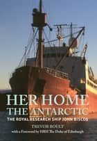 Her Home, The Antarctic - The Royal Research Ship John Biscoe ebook by Trevor Boult, HRH The Duke of Edinburgh