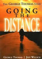 Going the Distance - The George Thomas Story ebook by George Thomas, Jeff Welsch, Dr. Steven Schachter