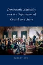 Democratic Authority and the Separation of Church and State ebook by Robert Audi