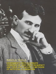 Experiments with Alternate Currents of Very High Frequency and Their Application to Methods of Artificial Illumination ebook by Tesla, Nikola