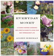 Everyday Monet - A Giverny-Inspired Gardening and Lifestyle Guide to Living Your Best Impressionist Life ebook by Aileen Bordman