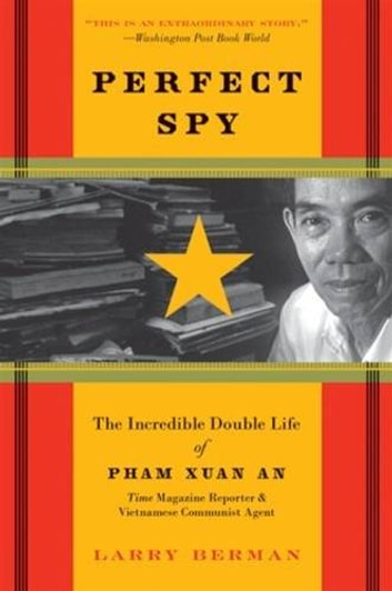 Perfect Spy - The Incredible Double Life of Pham Xuan An, Time Magazine Reporter and Vietnamese Communist Agent ebook by Larry Berman