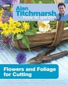 Alan Titchmarsh How to Garden: Flowers and Foliage for Cutting ebook by Alan Titchmarsh