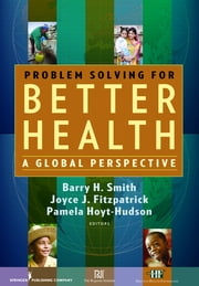 Problem Solving for Better Health - A Global Perspective ebook by Joyce J. Fitzpatrick, PhD, MBA, RN, FAAN,Barry H. Smith, MD, PhD,Pamela Hoyt-Hudson, BSN, RN