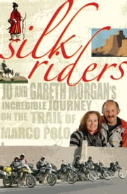 Silk Riders - Jo and Gareth Morgan's Incredible Journey on the Trail of Marco Polo ebook by Gareth Morgan,Jo Morgan,John McCrystal