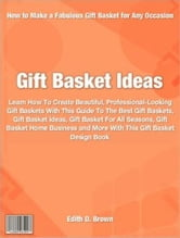 Gift Basket Ideas - Everything You Need To Know To Create Beautiful, Professional-Looking Gift Baskets With This Guide To The Best Gift Baskets, Gift Basket Ideas, Gift Basket For All Seasons, Gift Basket Home Business and More With This Gift Basket Design Book ebook by Edith D. Brown