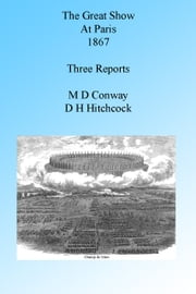 The Great Show at Paris 1867: Three Reports, Illustrated. ebook by M D Conway,D H Hitchcock