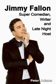 Jimmy Fallon: Super Comedian, Writer and Late Night Host ebook by Peter  Adams