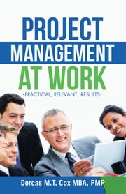 Project Management at Work - Practical, Relevant Results ebook by Dorcas M. T. Cox, MBA, PMP