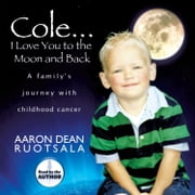 Cole...I Love You to the Moon and Back - A Family's Journey with Childhood Cancer audiobook by Aaron Dean Ruotsala