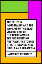 The Belief in Immortality and the Worship of the Dead, Volume 1 (of 3) : The Belief Among the Aborigines of Australia, the Torres Straits Islands, New Guinea and Melanesia ebook by James George Frazer