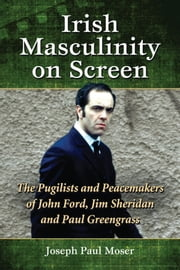 Irish Masculinity on Screen - The Pugilists and Peacemakers of John Ford, Jim Sheridan and Paul Greengrass ebook by Joseph Paul Moser