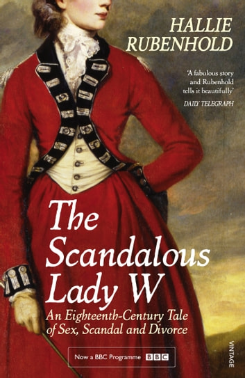 The Scandalous Lady W - An Eighteenth-Century Tale of Sex, Scandal and Divorce (by the bestselling author of The Five) ebook by Hallie Rubenhold