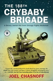 The 188th Crybaby Brigade - A Skinny Jewish Kid from Chicago Fights Hezbollah--A Memoir ebook by Joel Chasnoff