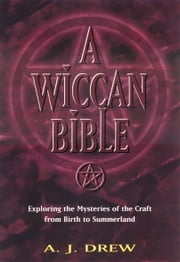 Wiccan Bible, A - Exploring the Mysteries of the Craft From Birth to Summerland ebook by A.J. Drew
