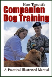 Hans Tossutti's Companion Dog Training - A Practical Illustrated Manual ebook by Midwest Journal Press,Hans Tossutti,Dr. Robert C. Worstell