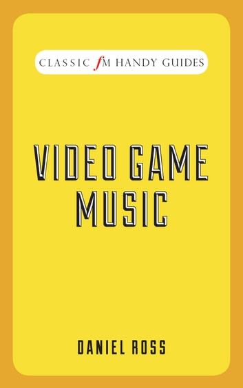 Video Game Music - Classic FM Handy Guides ebook by Daniel Ross