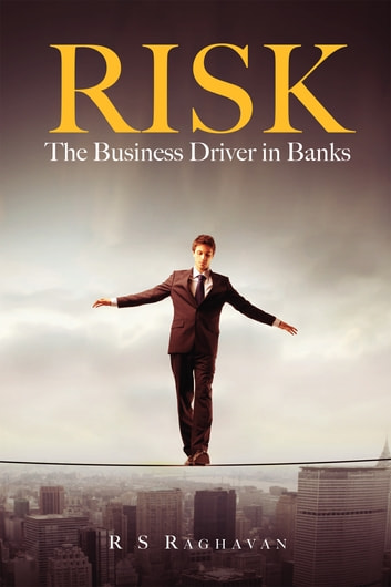 RISK, THE BUSINESS DRIVER IN BANKS ebook by R S Raghavan