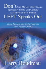 Don't Call Me Out of My Name Spirituality for the 21st Century A Member of the Christian LEFT Speaks Out - Some Insights into Social Analysis For Ordinary People ebook by Larry Boudreau