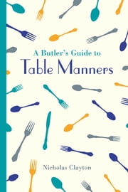 A Butler's Guide to Table Manners ebook by Nicholas Clayton
