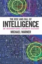The Rise and Fall of Intelligence - An International Security History ebook by Michael Warner