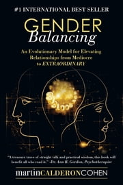 Gender Balancing - An Evolutionary Model for Elevating Relationships from Mediocre to EXTRAORDINARY ebook by Martin Calderon Cohen