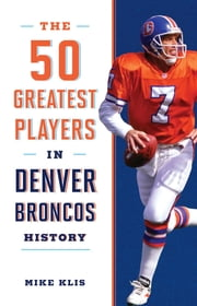 The 50 Greatest Players in Denver Broncos History ebook by Mike Klis