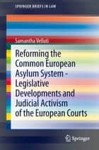 Reforming the Common European Asylum System — Legislative developments and judicial activism of the European Courts ebook by Samantha Velluti