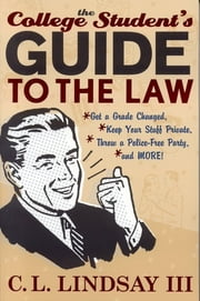 The College Student's Guide to the Law - Get a Grade Changed, Keep Your Stuff Private, Throw a Police-Free Party, and More! ebook by C. L. Lindsay III