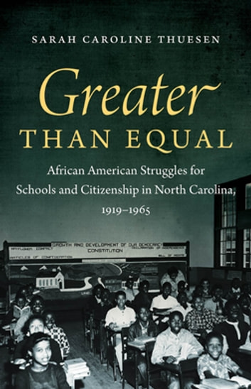 Greater than Equal - African American Struggles for Schools and Citizenship in North Carolina, 1919-1965 ebook by Sarah Caroline Thuesen