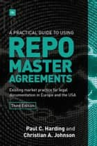 A Practical Guide to Using Repo Master Agreements - Existing market practice for legal documentation in Europe and the USA ebook by Paul Harding, Christian Johnson