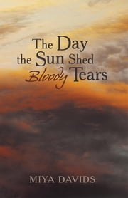The Day the Sun Shed Bloody Tears ebook by Miya Davids
