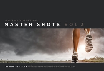 Master Shots Vol 3: The Director's Vision - 100 Setups, Scenes and Moves for Your Breakthrough Movie ebook by Christopher Kenworthy