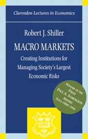 Macro Markets - Creating Institutions for Managing Society's Largest Economic Risks ebook by Robert J. Shiller