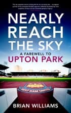 Nearly Reach the Sky - A Farewell to Upton Park ebook by Brian Williams