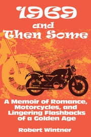 1969 and Then Some - A Memoir of Romance, Motorcycles, and Lingering Flashbacks of a Golden Age ebook by Robert Wintner