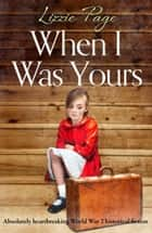 When I Was Yours - Absolutely heartbreaking world war 2 historical fiction ekitaplar by Lizzie Page