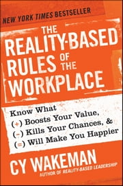 The Reality-Based Rules of the Workplace - Know What Boosts Your Value, Kills Your Chances, and Will Make You Happier ebook by Cy Wakeman