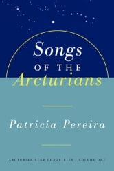Songs Of The Arcturians - Arcturian Star Chronicles Book 1 ebook by Patricia Pereira