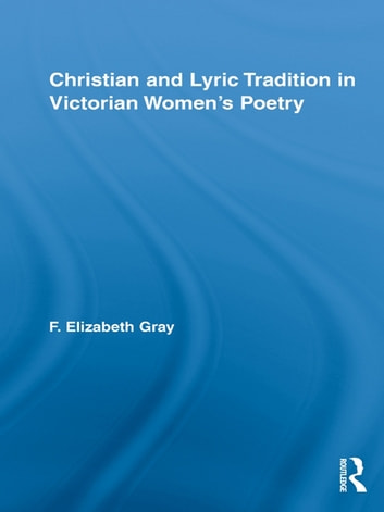 Christian and Lyric Tradition in Victorian Women's Poetry ebook by F. Elizabeth Gray