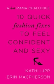 10 Quick Fashion Fixes to Feel Confident and Sexy - A Hot Mama Challenge ebook by Kathi Lipp,Erin MacPherson