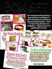 Box Set:Best Home Based Dog Business Opportunities For Beginners-Home Based Dog Treat Business, Dog Grooming Business+ How To Start A Dog Business For Beginners + Organic Dog Food And Organic Pet Care ebook by Candal Wellington,Mary Hunziger