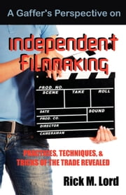 A Gaffer's Perspective on Independent Filmmaking: Practices, Techniques, and Tricks of the Trade Revealed ebook by Lord, Rick M.