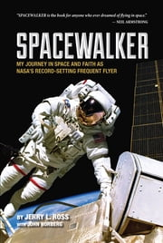 Spacewalker - My Journey in Space and Faith as Nasa's Record-Setting Frequent Flyer ebook by Jerry L. Ross,John Norberg
