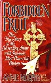 Forbidden Fruit - The True Story of My Secret Love Affair with Ireland's Most Powerful ebook by Annie Murphy,Peter de Rosa