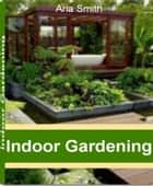 Indoor Gardening ebook by Aria Smith