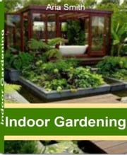 Indoor Gardening - A Practical Guide to Indoor Garden Supplies, Indoor Herb Gardens, Indoor Vegetable Gardening, Indoor Garden for Children ebook by Aria Smith