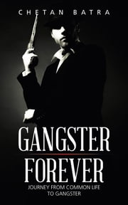 GANGSTER FOREVER - Journey from Common Life to Gangster ebook by Chetan Batra