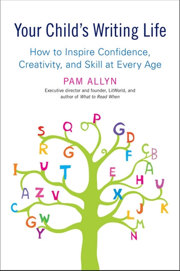 Your Child's Writing Life - How to Inspire Confidence, Creativity, and Skill at Every Age ebook by Pam Allyn