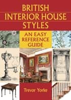 British Interior House Styles - An Easy Reference Guide ebook by Trevor Yorke